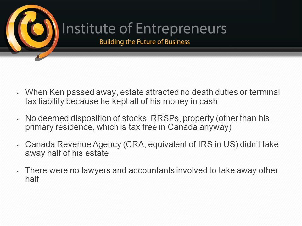 When Ken passed away, estate attracted no death duties or terminal tax liability because he kept all of his money in cash