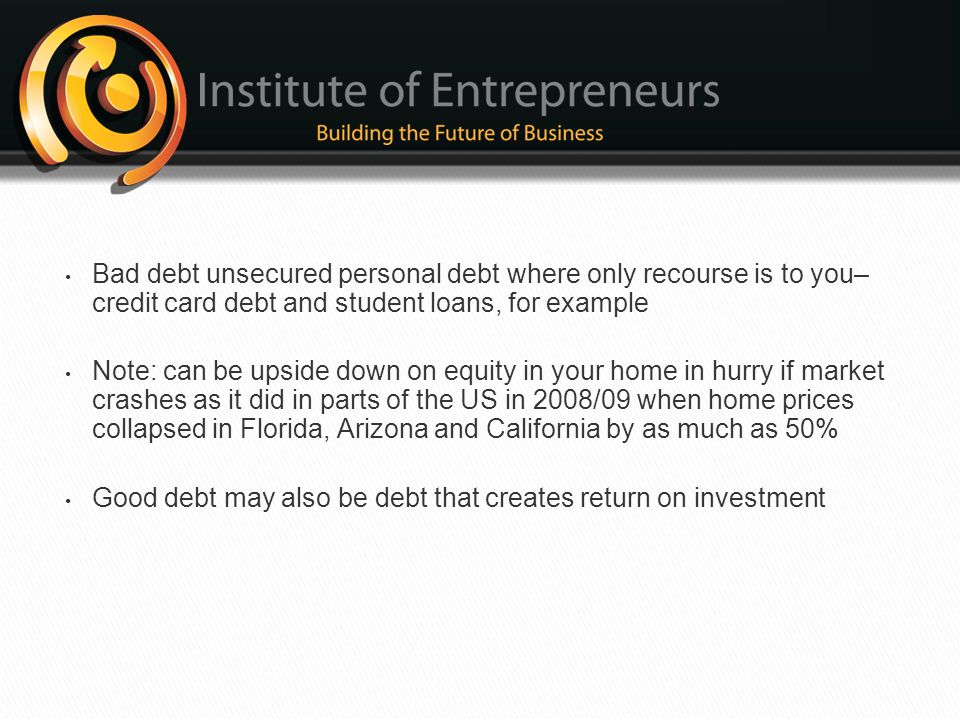 Bad debt unsecured personal debt where only recourse is to you–credit card debt and student loans, for example