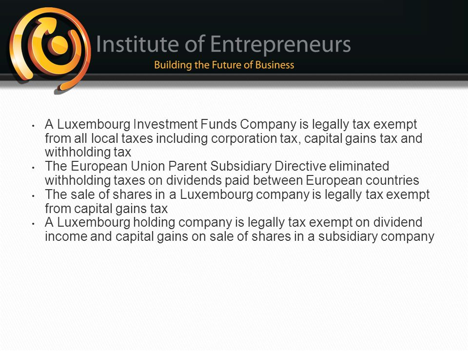 A Luxembourg Investment Funds Company is legally tax exempt from all local taxes including corporation tax, capital gains tax and withholding tax