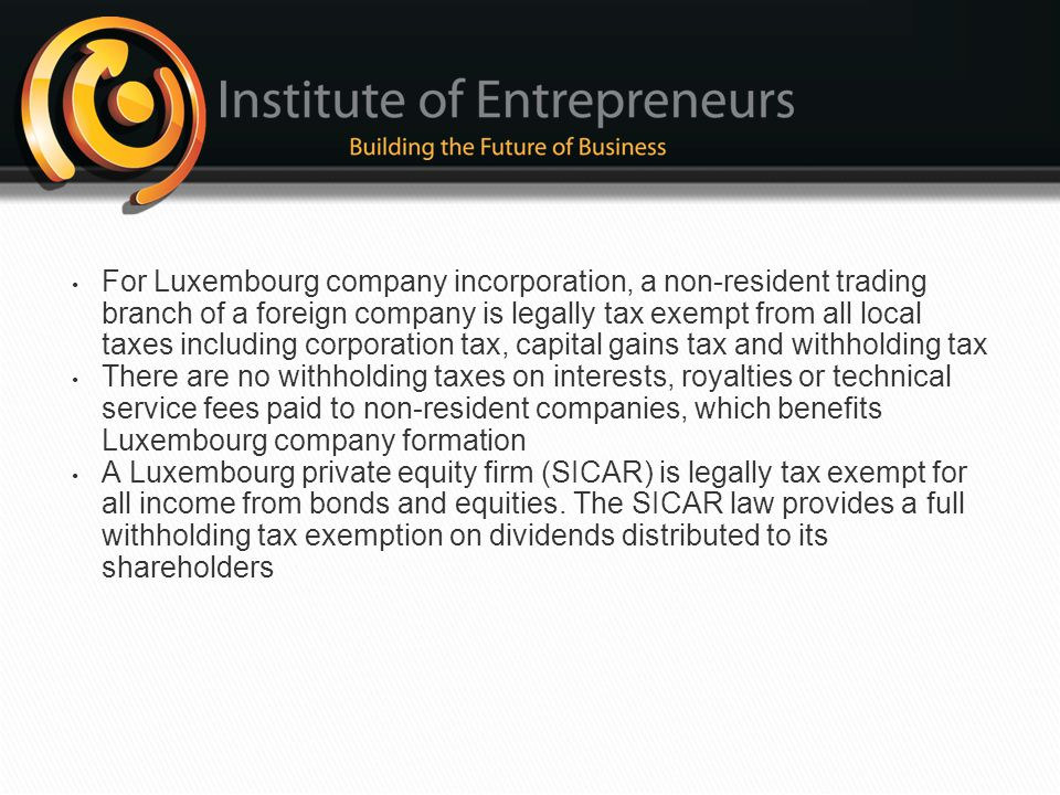 For Luxembourg company incorporation, a non-resident trading branch of a foreign company is legally tax exempt from all local taxes including corporation tax, capital gains tax and withholding tax