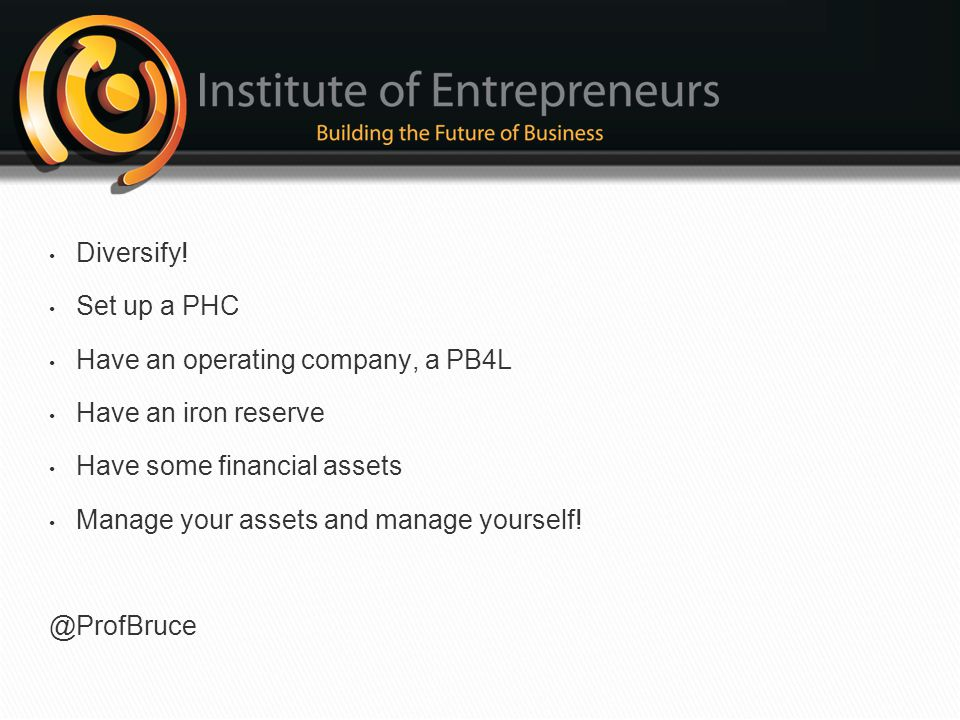 Diversify! Set up a PHC. Have an operating company, a PB4L. Have an iron reserve. Have some financial assets.