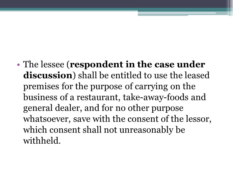 The lessee (respondent in the case under discussion) shall be entitled to use the leased premises for the purpose of carrying on the business of a restaurant, take-away-foods and general dealer, and for no other purpose whatsoever, save with the consent of the lessor, which consent shall not unreasonably be withheld.