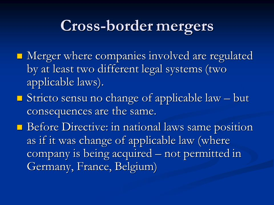Cross-border mergers Merger where companies involved are regulated by at least two different legal systems (two applicable laws).