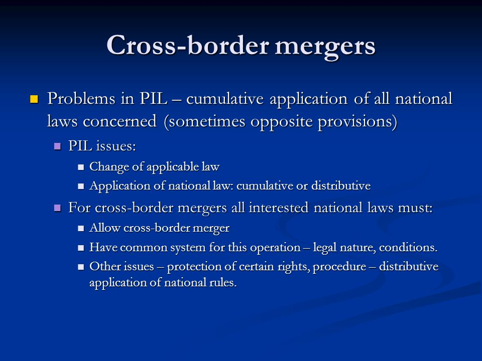 Cross-border mergers Problems in PIL – cumulative application of all national laws concerned (sometimes opposite provisions)