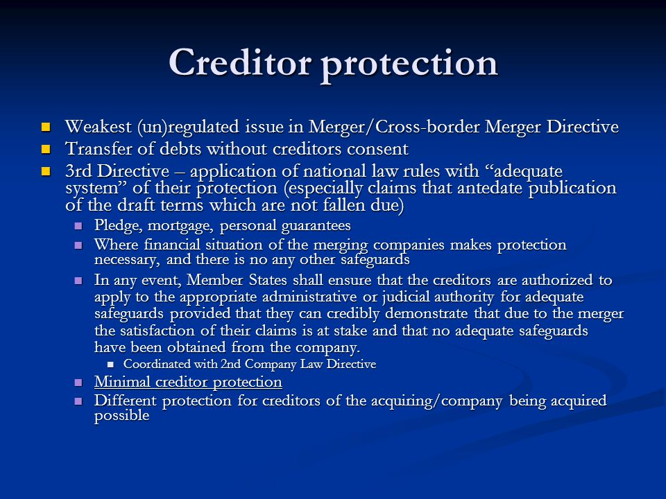 Creditor protection Weakest (un)regulated issue in Merger/Cross-border Merger Directive. Transfer of debts without creditors consent.
