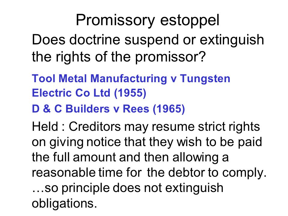 Promissory estoppel Does doctrine suspend or extinguish the rights of the promissor Tool Metal Manufacturing v Tungsten Electric Co Ltd (1955)