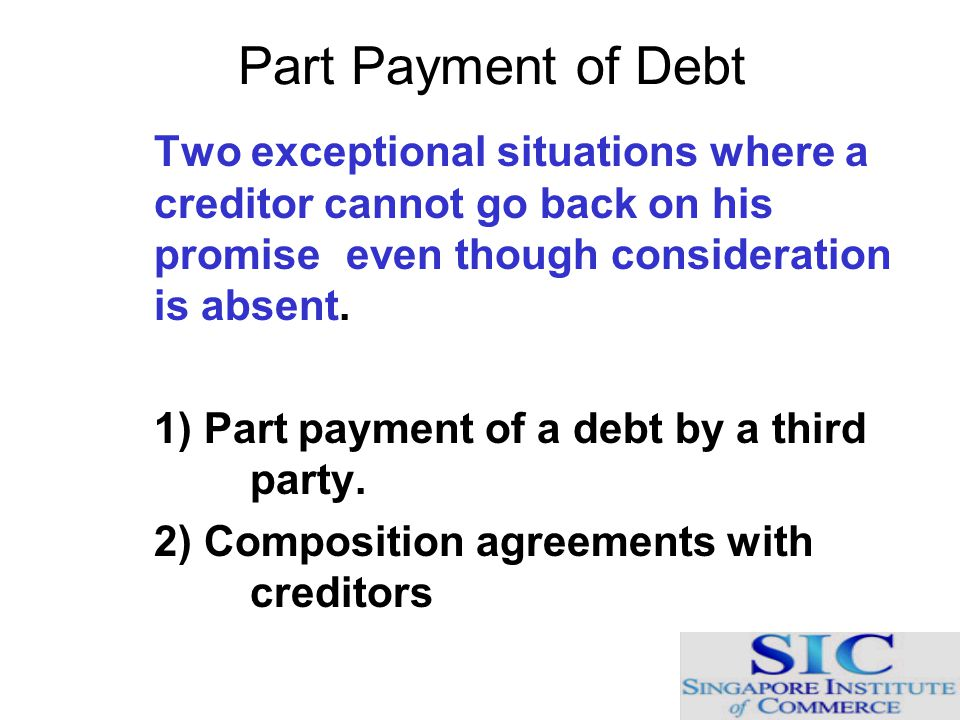 Part Payment of Debt Two exceptional situations where a creditor cannot go back on his promise even though consideration is absent.