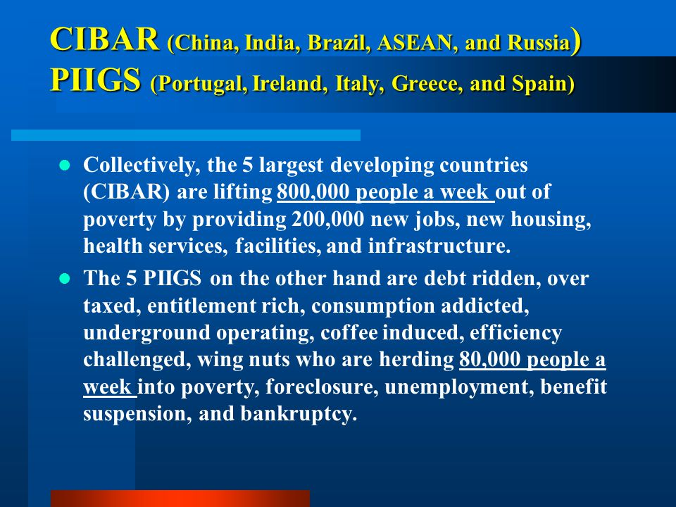 CIBAR (China, India, Brazil, ASEAN, and Russia) PIIGS (Portugal, Ireland, Italy, Greece, and Spain)