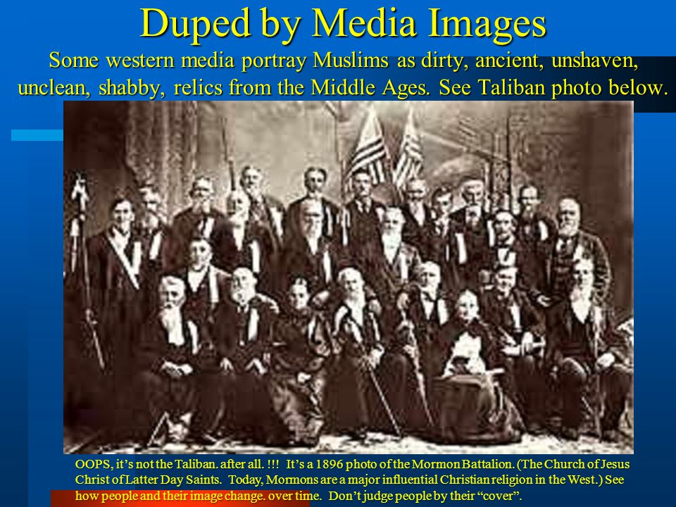 Duped by Media Images Some western media portray Muslims as dirty, ancient, unshaven, unclean, shabby, relics from the Middle Ages. See Taliban photo below.