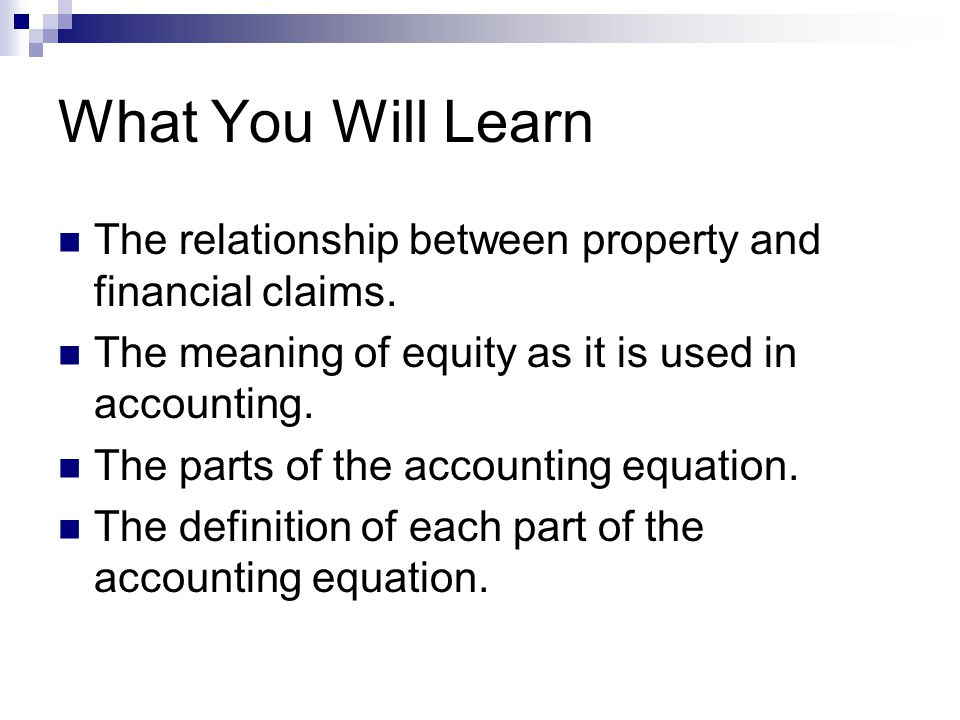 What You Will Learn The relationship between property and financial claims. The meaning of equity as it is used in accounting.