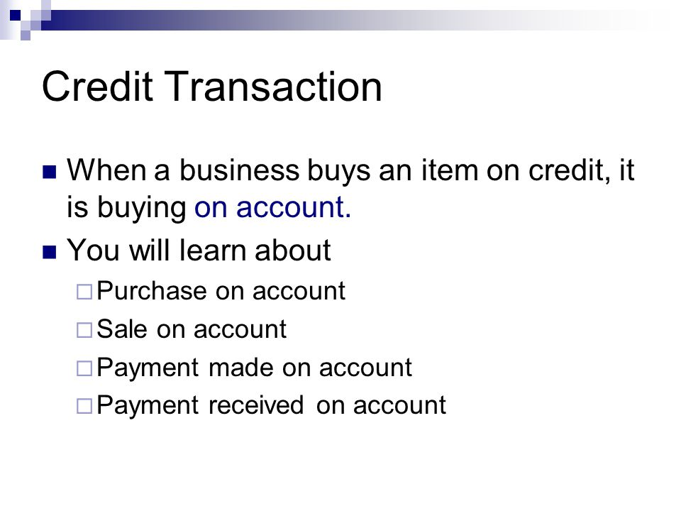 Credit Transaction When a business buys an item on credit, it is buying on account. You will learn about.