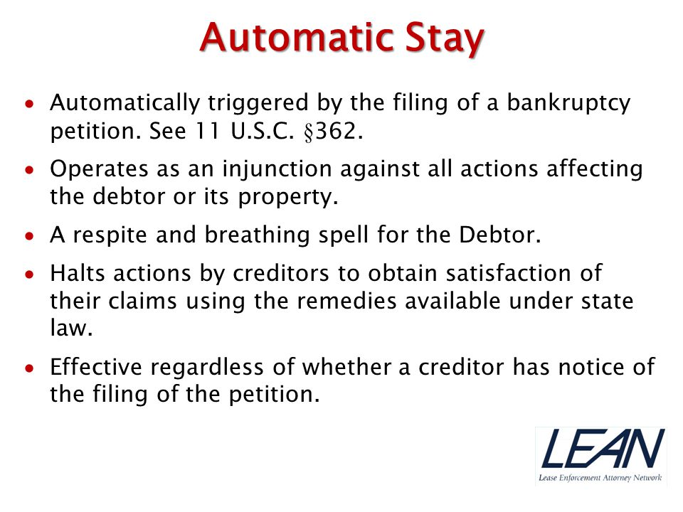 Automatic Stay Automatically triggered by the filing of a bankruptcy petition. See 11 U.S.C. §362.