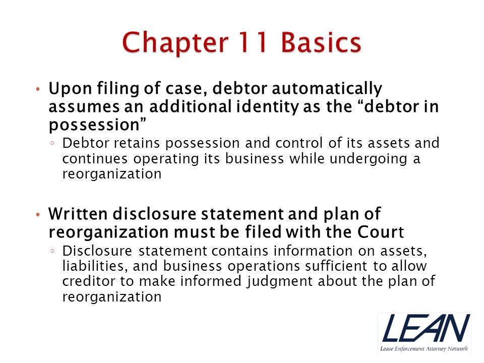 Chapter 11 Basics Upon filing of case, debtor automatically assumes an additional identity as the debtor in possession