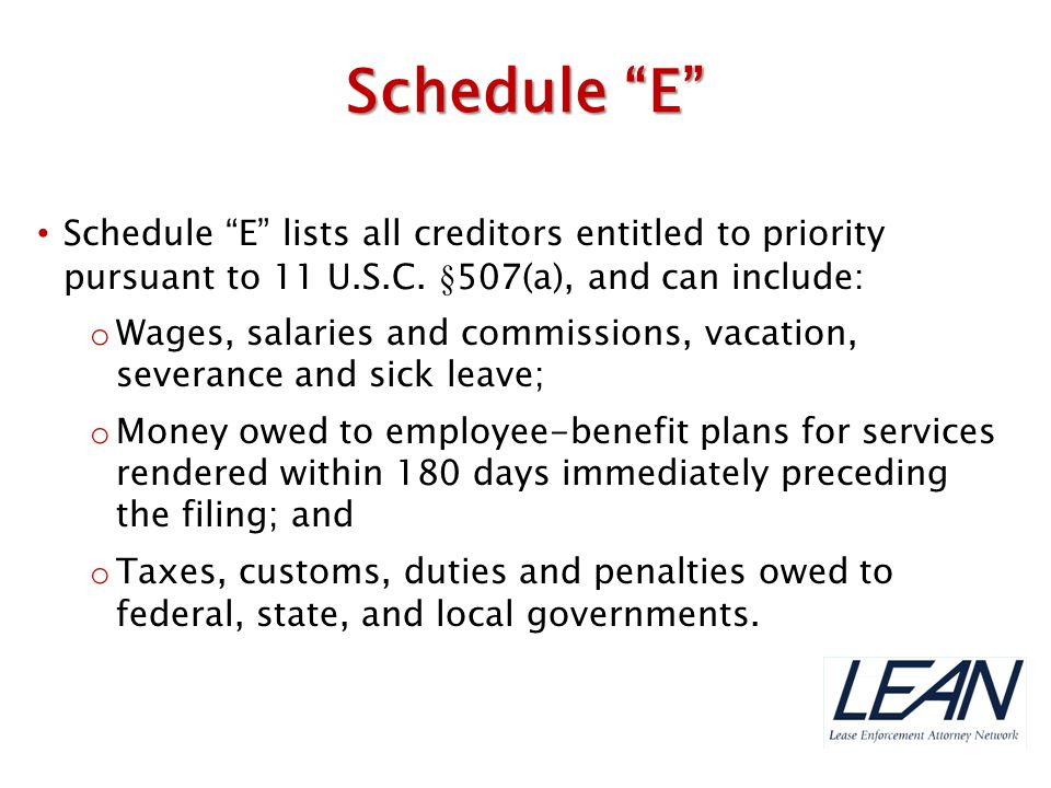 Schedule E Schedule E lists all creditors entitled to priority pursuant to 11 U.S.C. §507(a), and can include:
