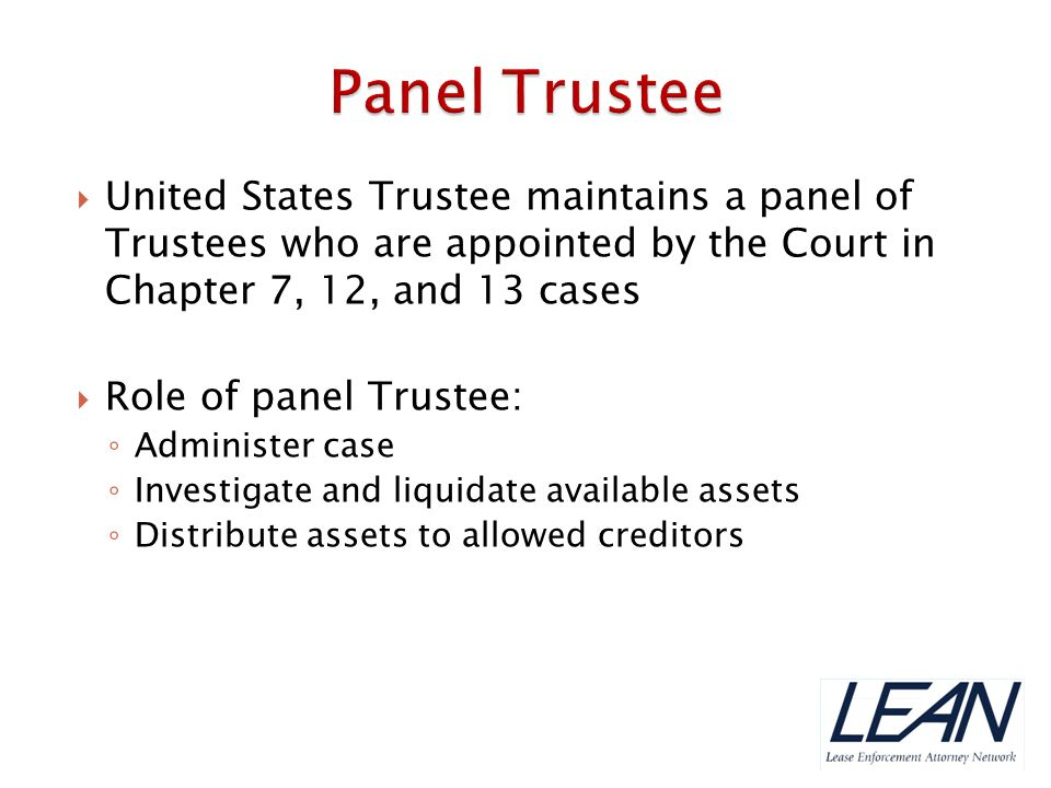 Panel Trustee United States Trustee maintains a panel of Trustees who are appointed by the Court in Chapter 7, 12, and 13 cases.