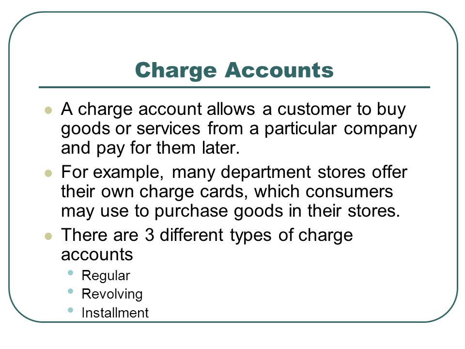Charge Accounts A charge account allows a customer to buy goods or services from a particular company and pay for them later.