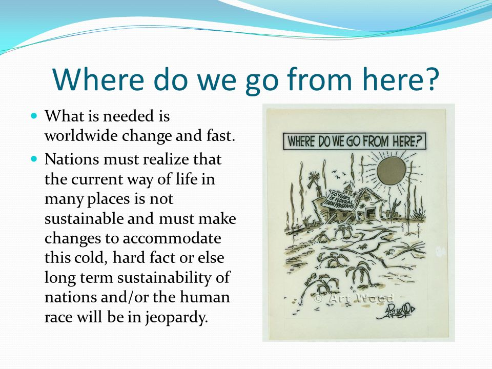 Where do we go from here What is needed is worldwide change and fast.