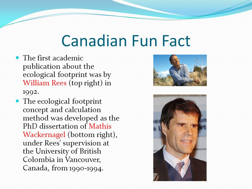 Canadian Fun Fact The first academic publication about the ecological footprint was by William Rees (top right) in 1992.