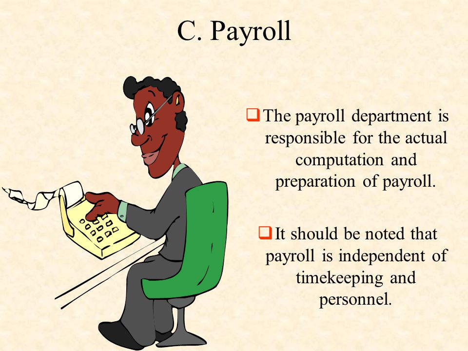 C. Payroll The payroll department is responsible for the actual computation and preparation of payroll.