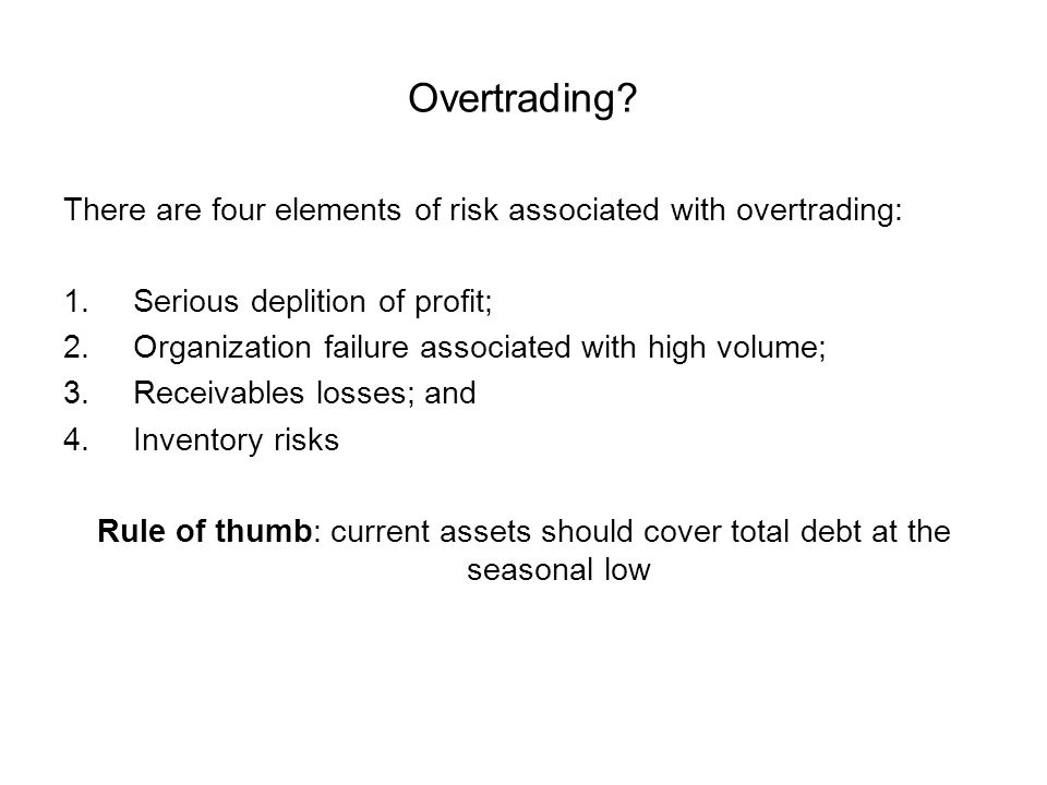Overtrading There are four elements of risk associated with overtrading: Serious deplition of profit;