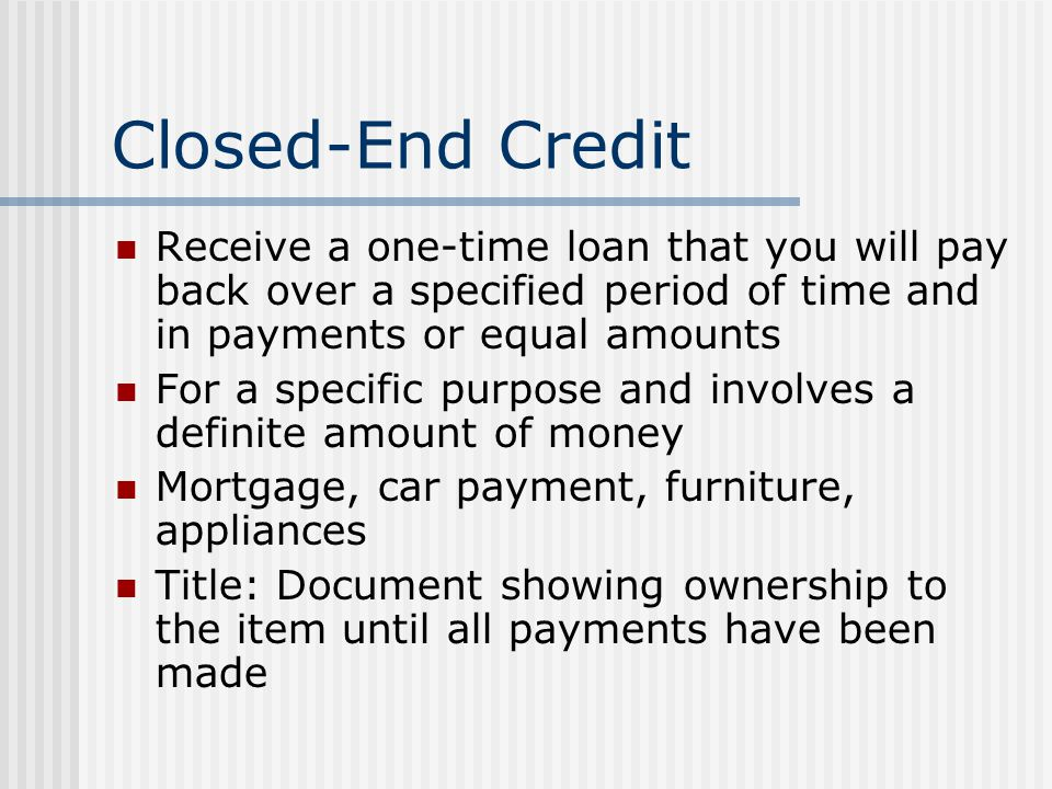 Closed-End Credit Receive a one-time loan that you will pay back over a specified period of time and in payments or equal amounts.