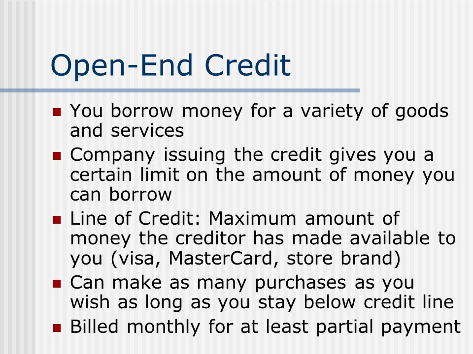 Open-End Credit You borrow money for a variety of goods and services