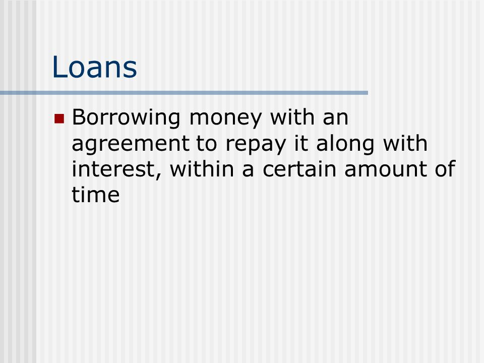 Loans Borrowing money with an agreement to repay it along with interest, within a certain amount of time.