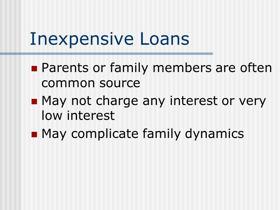 Inexpensive Loans Parents or family members are often common source