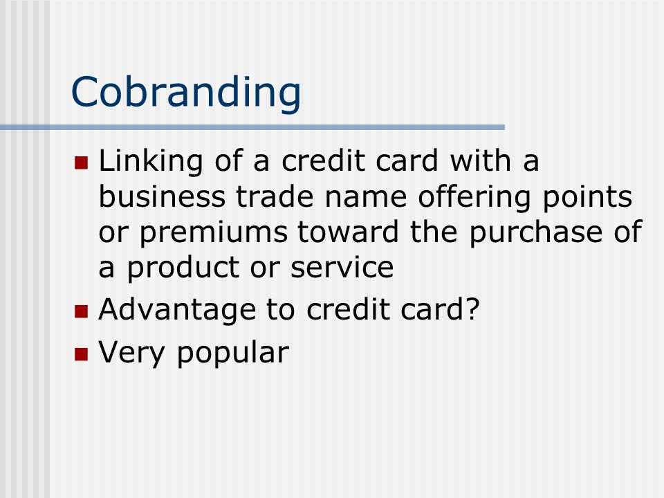 Cobranding Linking of a credit card with a business trade name offering points or premiums toward the purchase of a product or service.