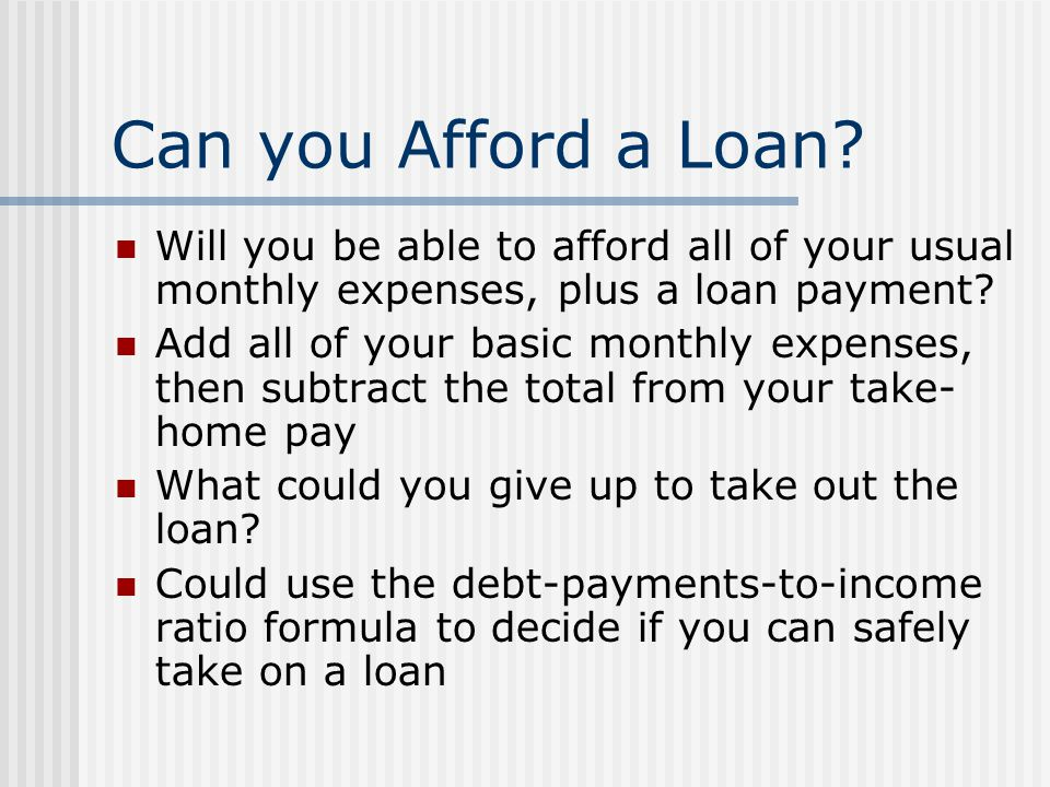 Can you Afford a Loan Will you be able to afford all of your usual monthly expenses, plus a loan payment