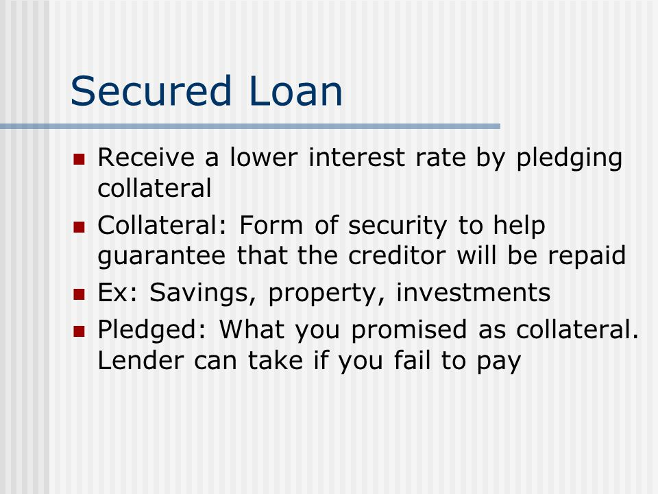 Secured Loan Receive a lower interest rate by pledging collateral