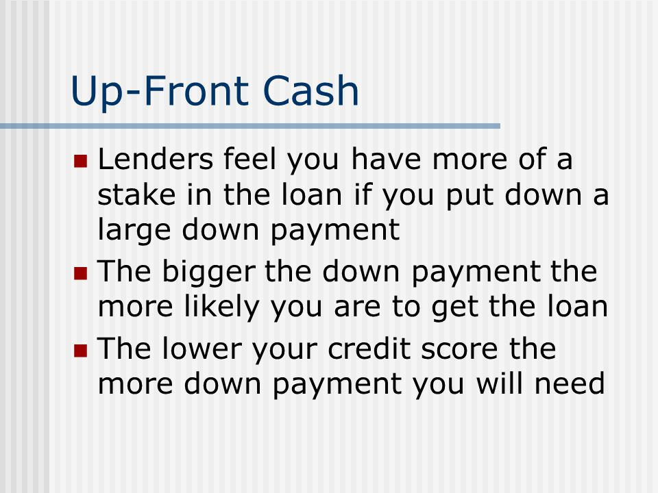 Up-Front Cash Lenders feel you have more of a stake in the loan if you put down a large down payment.