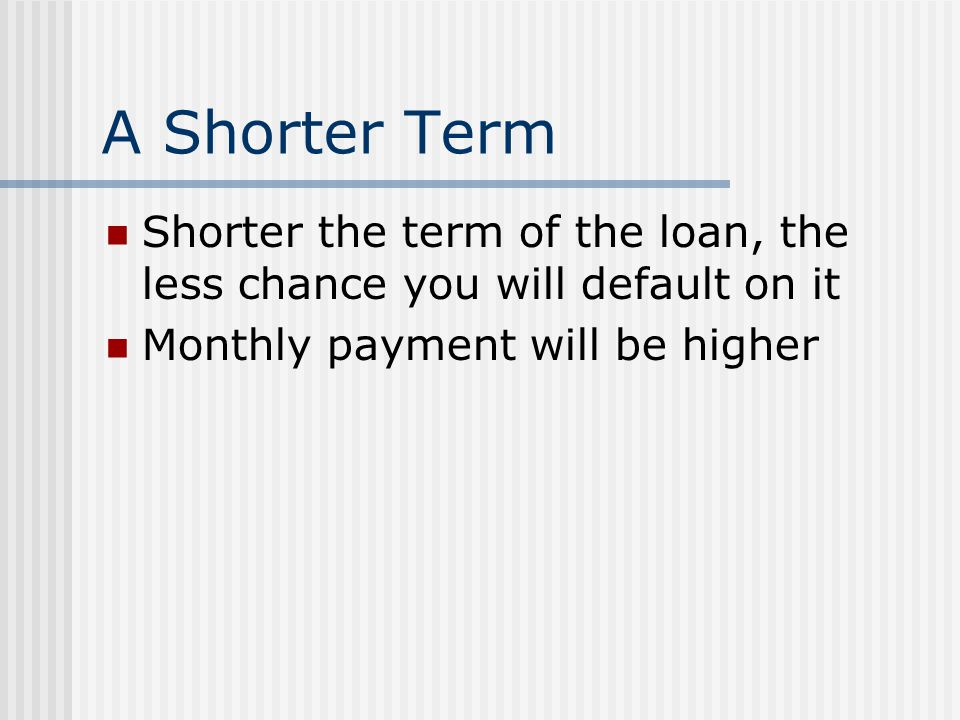 A Shorter Term Shorter the term of the loan, the less chance you will default on it.