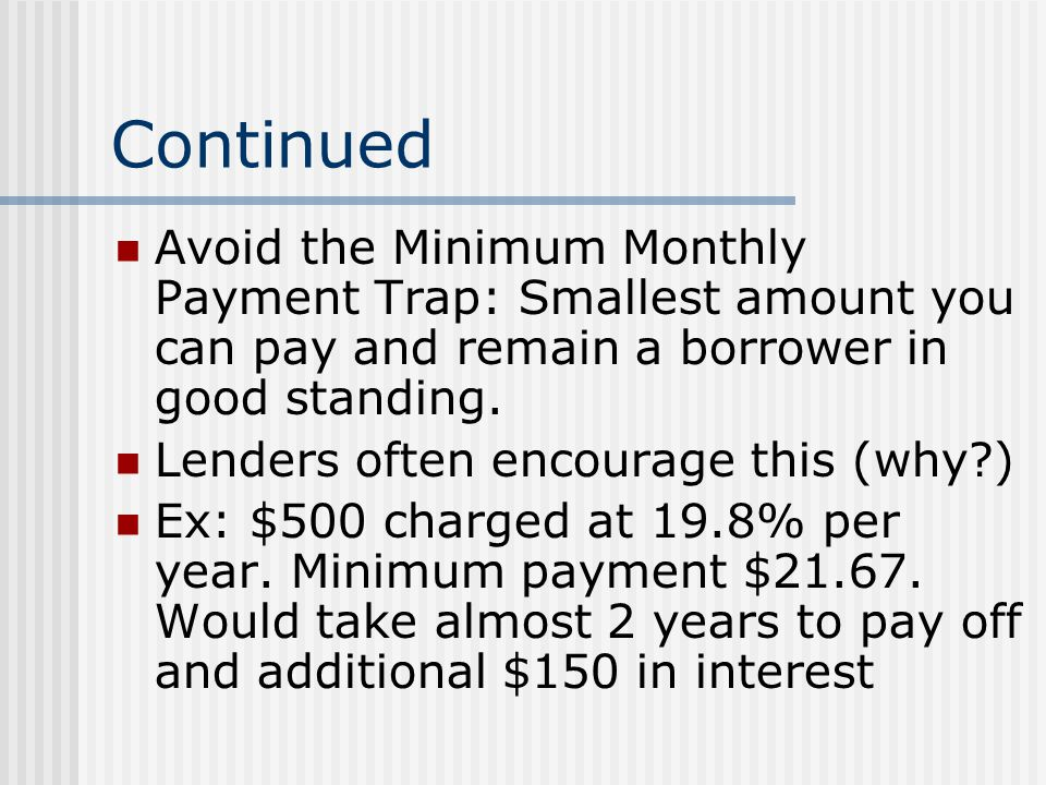 Continued Avoid the Minimum Monthly Payment Trap: Smallest amount you can pay and remain a borrower in good standing.
