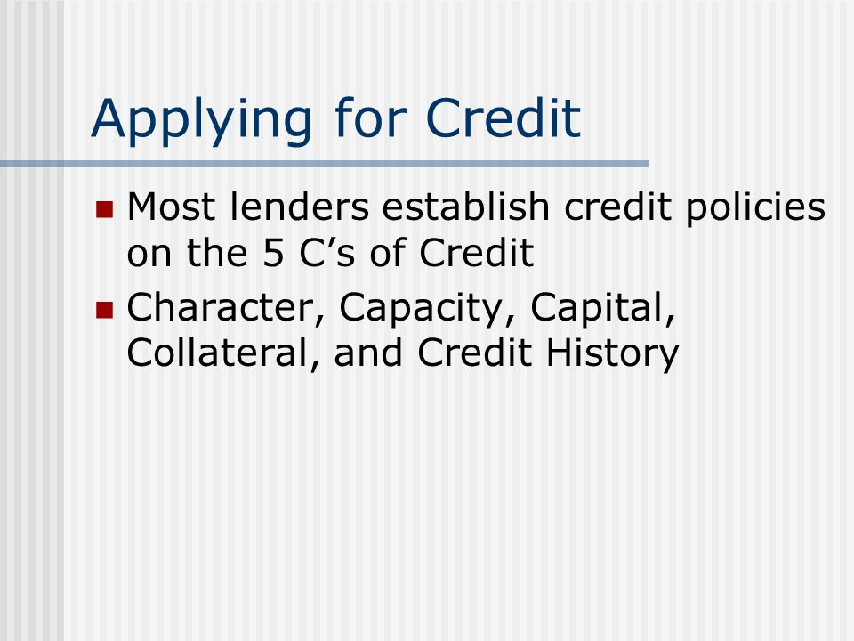 Applying for Credit Most lenders establish credit policies on the 5 C's of Credit.