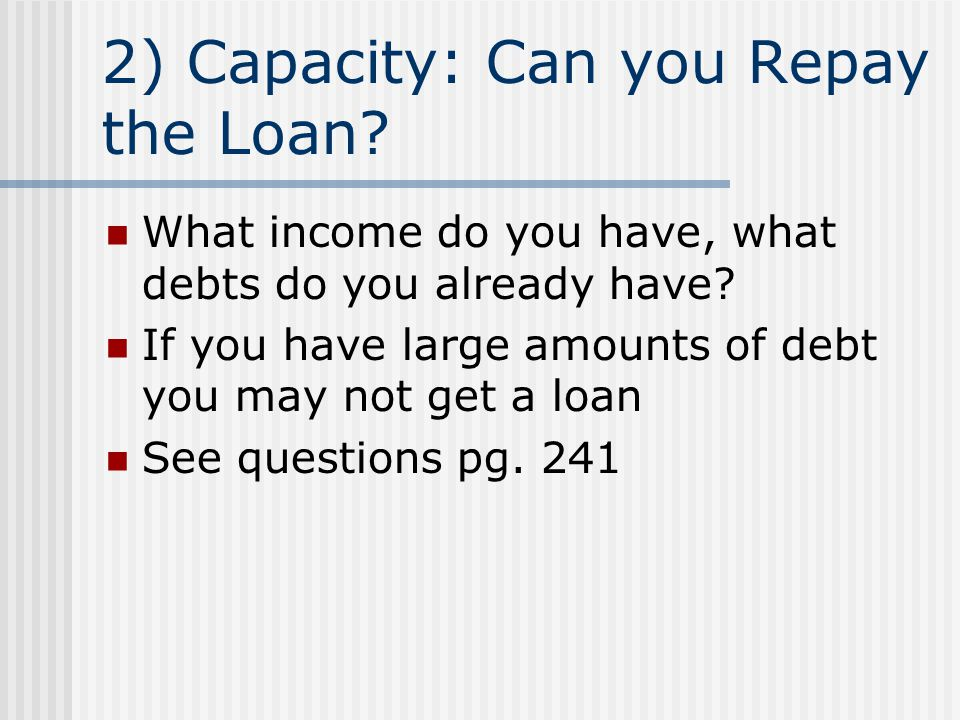 2) Capacity: Can you Repay the Loan