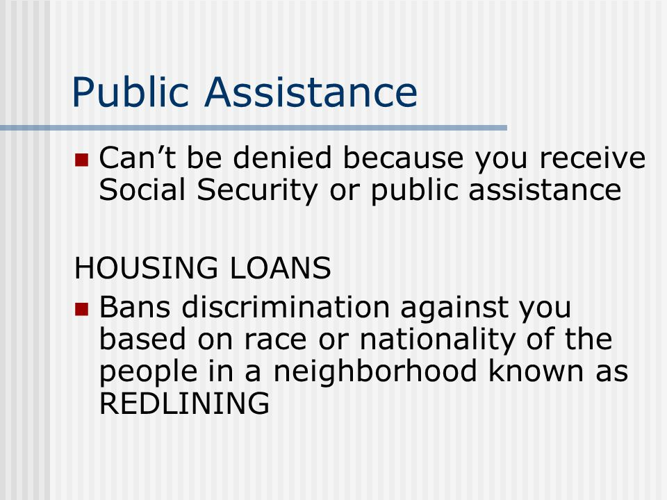 Public Assistance Can't be denied because you receive Social Security or public assistance. HOUSING LOANS.