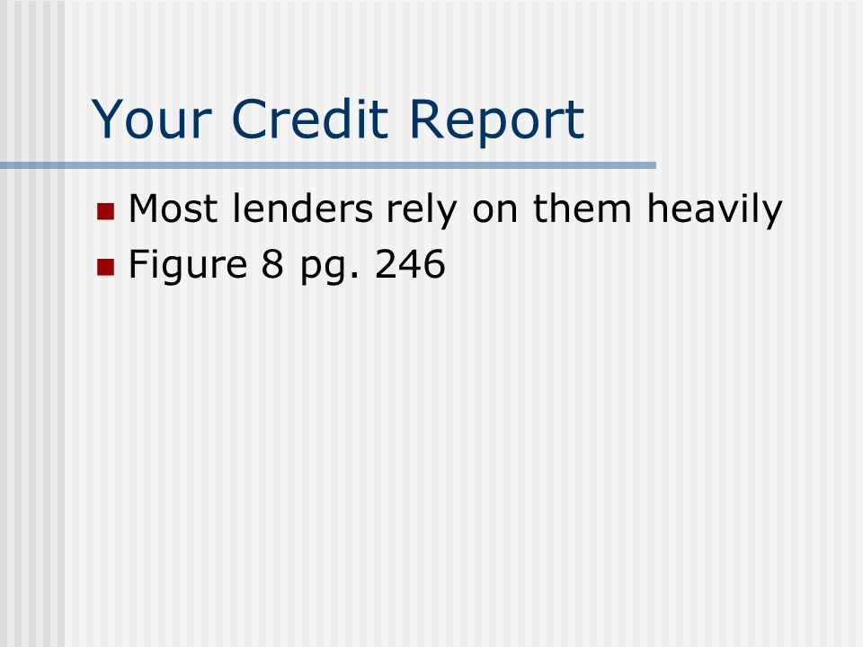 Your Credit Report Most lenders rely on them heavily Figure 8 pg. 246