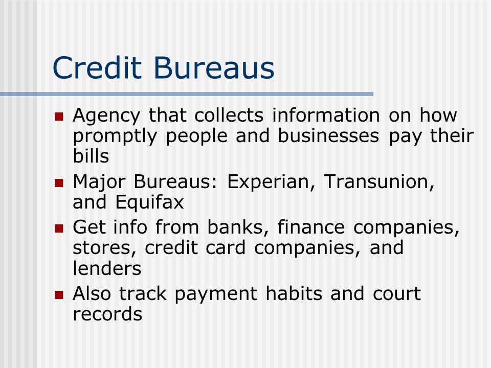 Credit Bureaus Agency that collects information on how promptly people and businesses pay their bills.