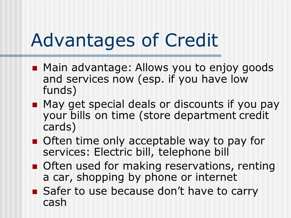 Advantages of Credit Main advantage: Allows you to enjoy goods and services now (esp. if you have low funds)