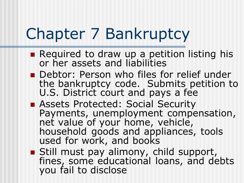 Chapter 7 Bankruptcy Required to draw up a petition listing his or her assets and liabilities.