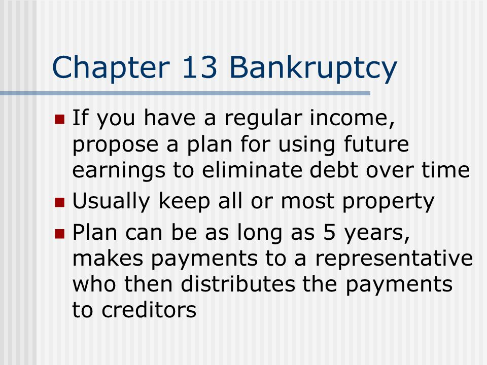 Chapter 13 Bankruptcy If you have a regular income, propose a plan for using future earnings to eliminate debt over time.