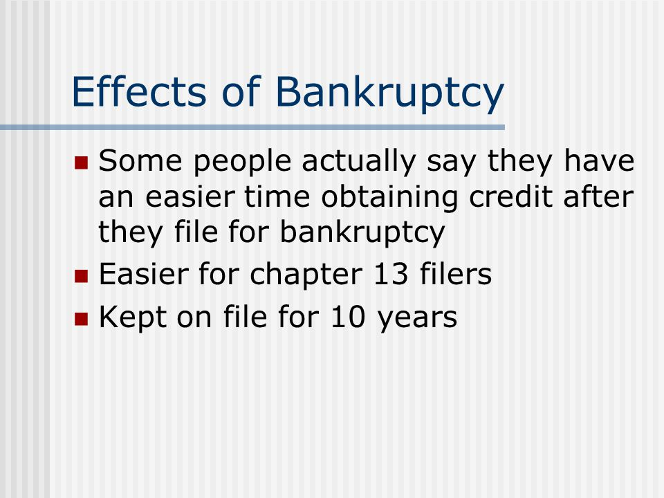 Effects of Bankruptcy Some people actually say they have an easier time obtaining credit after they file for bankruptcy.