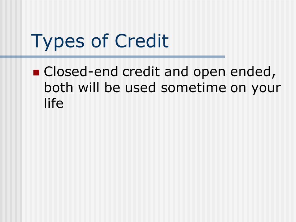 Types of Credit Closed-end credit and open ended, both will be used sometime on your life