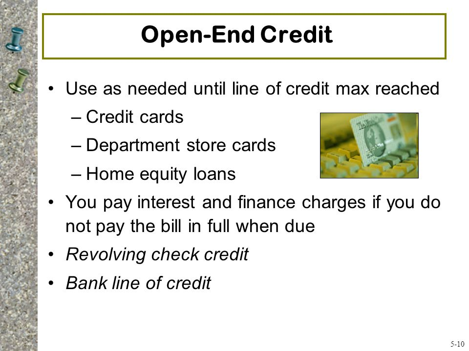 Open-End Credit Use as needed until line of credit max reached