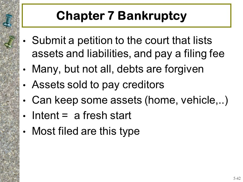 Chapter 7 Bankruptcy Submit a petition to the court that lists assets and liabilities, and pay a filing fee.