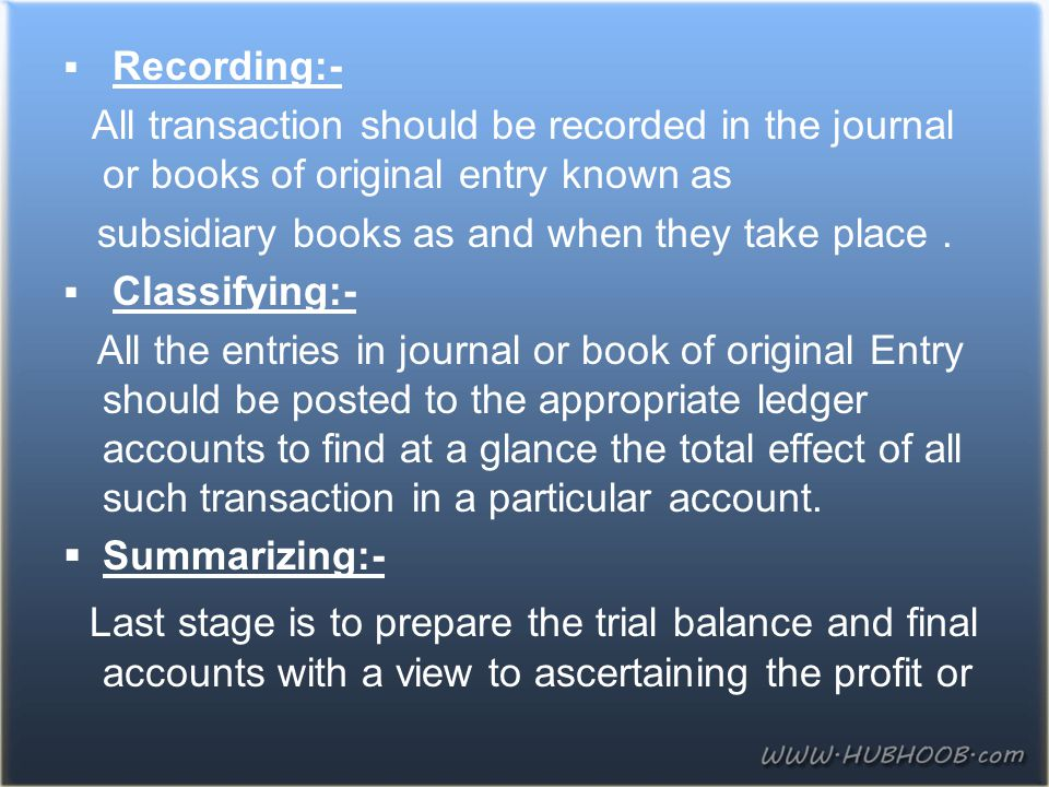 Recording:- All transaction should be recorded in the journal or books of original entry known as. subsidiary books as and when they take place .