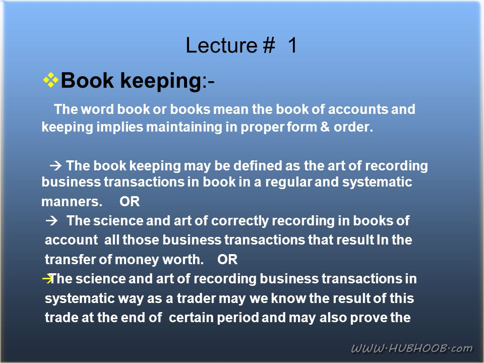 Lecture # 1 Book keeping:- The word book or books mean the book of accounts and keeping implies maintaining in proper form & order.