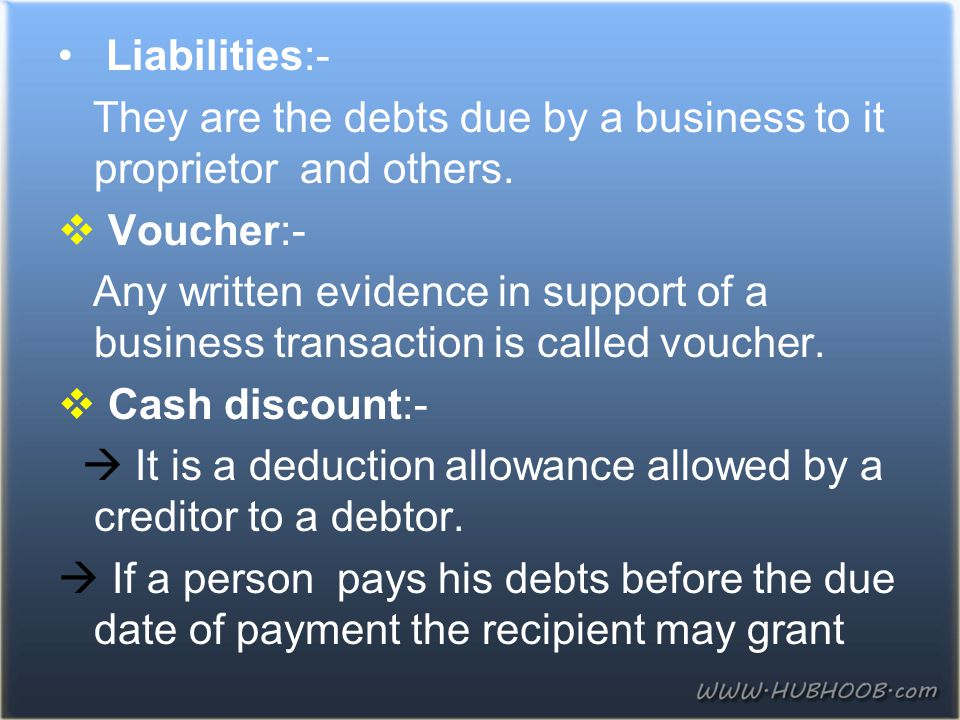 Liabilities:- They are the debts due by a business to it proprietor and others. Voucher:-
