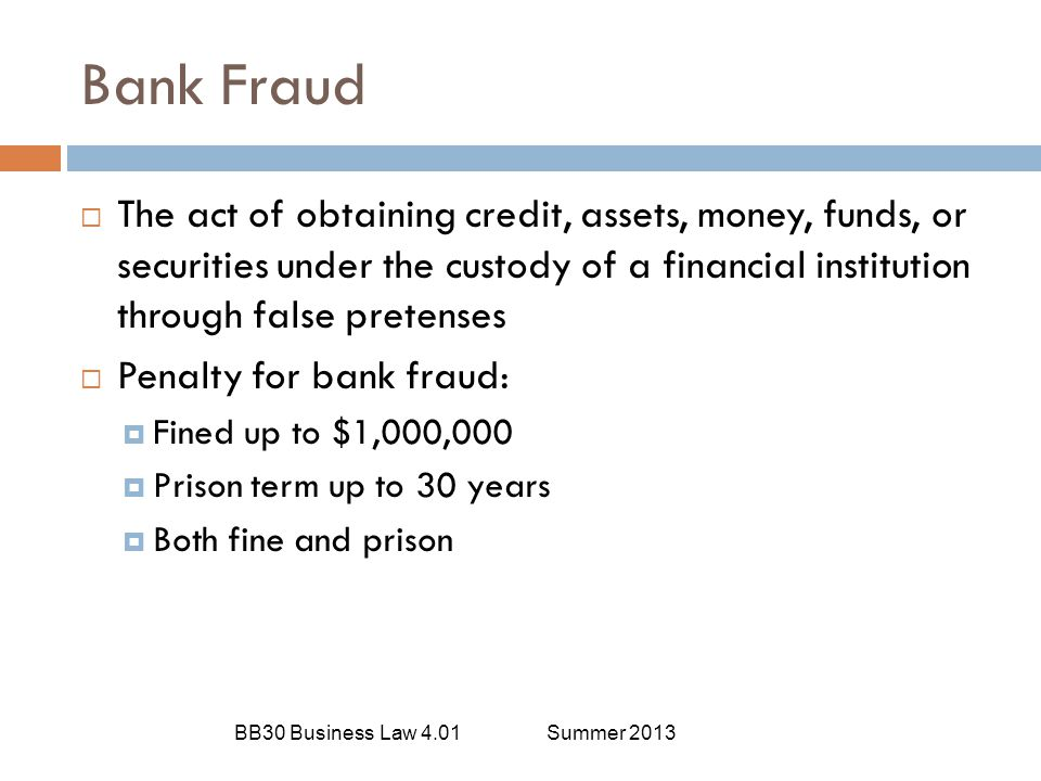 Bank Fraud The act of obtaining credit, assets, money, funds, or securities under the custody of a financial institution through false pretenses.